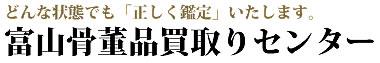 富山県内で骨董品を高価買取りいたします「富山骨董品買取りセンター」